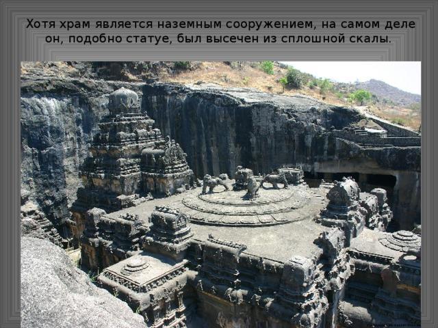 Хотя храм является наземным сооружением, на самом деле он, подобно статуе, был высечен из сплошной скалы.