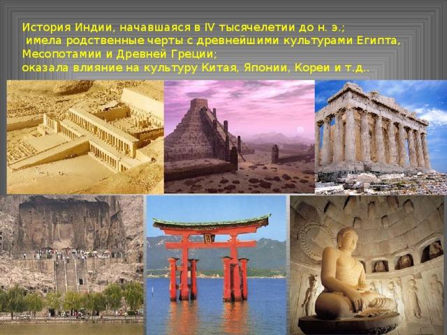 История Индии, начавшаяся в IV тысячелетии до н. э.;  имела родственные черты с древнейшими культурами Египта, Месопотамии и Древней Греции; оказала влияние на культуру Китая, Японии, Кореи и т.д..