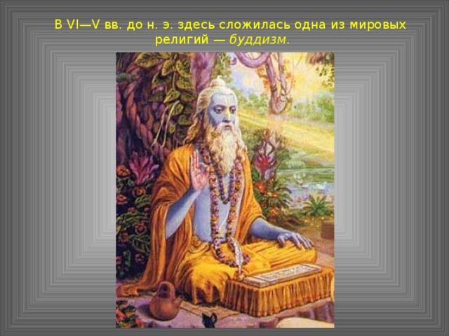 В VI—V вв. до н. э. здесь сложилась одна из мировых религий — буддизм .