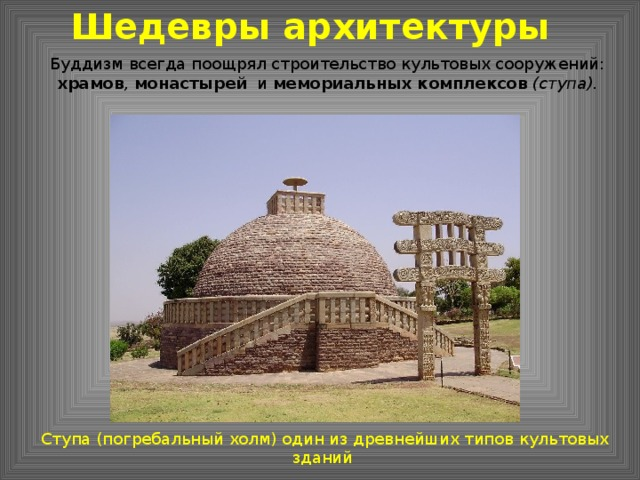 Шедевры архитектуры Буддизм всегда поощрял строительство культовых сооружений: храмов , монастырей   и мемориальных комплексов  (ступа). Ступа (погребальный холм) один из древнейших типов культовых зданий