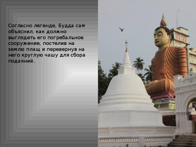 Согласно легенде, Будда сам объяснил, как должно выглядеть его погребальное сооружение, постелив на землю плащ и перевернув на него круглую чашу для сбора подаяний.