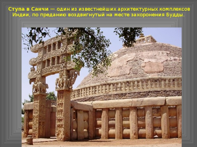 Ступа в Санчи — один из известнейших архитектурных комплексов Индии, по преданию воздвигнутый на месте захоронения Будды.