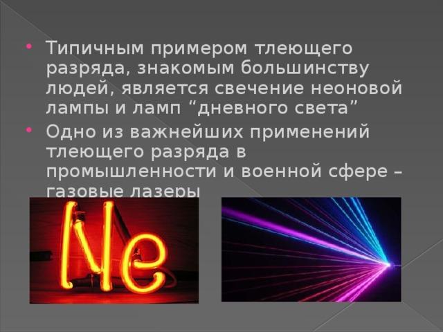 """Типичным примером тлеющего разряда, знакомым большинству людей, является свечение неоновой лампы и ламп """"дневного света"""" Одно из важнейших применений тлеющего разряда в промышленности и военной сфере – газовые лазеры"""