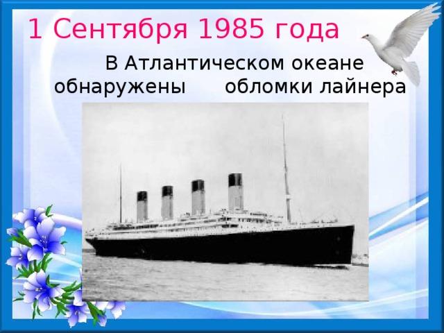 1 Сентября 1985 года  В Атлантическом океане обнаружены  обломки лайнера «Титаник» 15 апреля 1912 года«Непотопляемый» столкнулся с айсбергом и через 2 часа 40 минут затонул