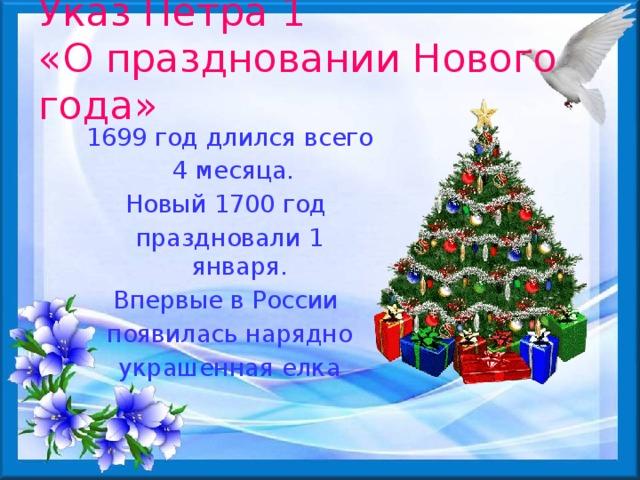 Указ Петра 1  «О праздновании Нового года»  1699 год длился всего  4 месяца. Новый 1700 год праздновали 1 января. Впервые в России появилась нарядно украшенная елка