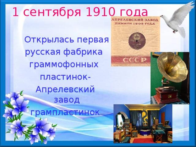 1 сентября 1910 года  Открылась первая русская фабрика граммофонных пластинок- Апрелевский завод грампластинок