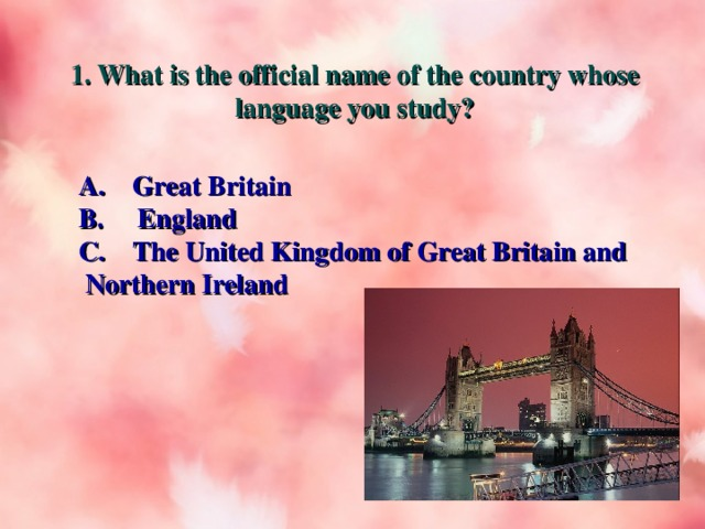 1. What is the official name of the country whose language you study? A.  Great Britain B. England C. The United Kingdom of Great Britain and Northern Ireland
