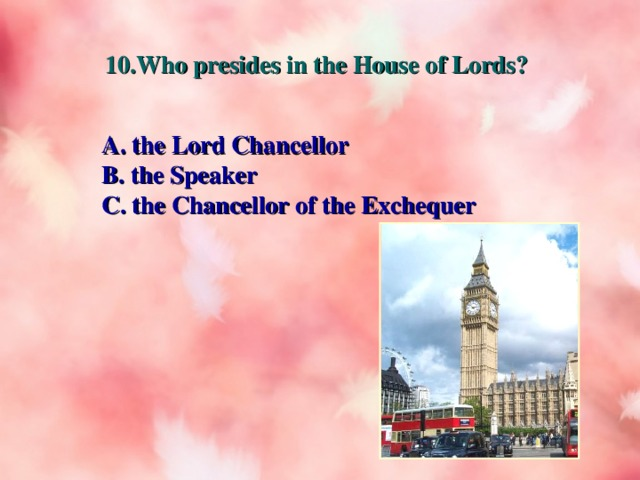 10.Who presides in the House of Lords? A. the Lord Chancellor B. the Speaker C. the Chancellor of the Exchequer