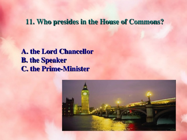 11. Who presides in the House of Commons? A. the Lord Chancellor B. the Speaker C. the Prime-Minister
