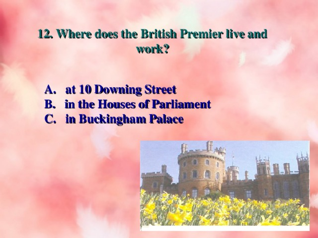 12. Where does the British Premier live and work? A. at 10 Downing Street B. in the Houses of Parliament C. in Buckingham Palace