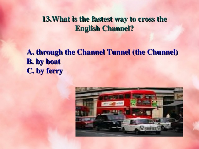 13.What is the fastest way to cross the English Channel? A. through the Channel Tunnel (the Chunnel) B. by boat C. by ferry