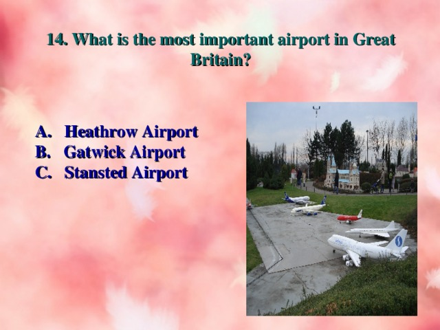 14. What is the most important airport in Great Britain? A. Heathrow Airport B. Gatwick Airport C. Stansted Airport