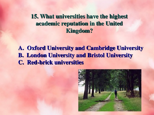 15. What universities have the highest academic reputation in the United Kingdom? A. Oxford University and Cambridge University B. London University and Bristol University C. Red-brick universities