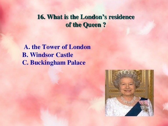 16. What is the London's residence of the Queen ?  A. the Tower of London B. Windsor Castle C. Buckingham Palace