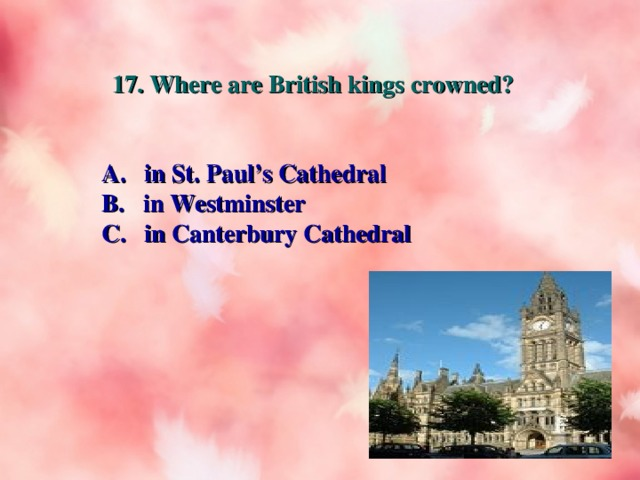 17. Where are British kings crowned? A. in St. Paul's Cathedral B. in Westminster C. in Canterbury Cathedral