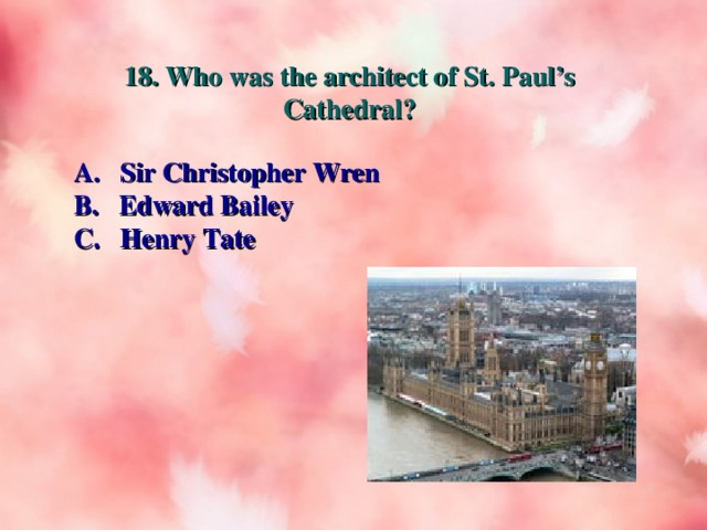 18. Who was the architect of St. Paul's Cathedral? A. Sir Christopher Wren B. Edward Bailey C. Henry Tate