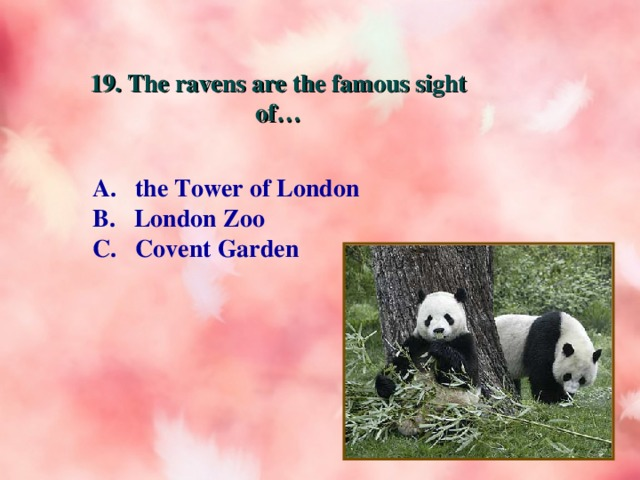 19. The ravens are the famous sight of… A. the Tower of London B. London Zoo C. Covent Garden