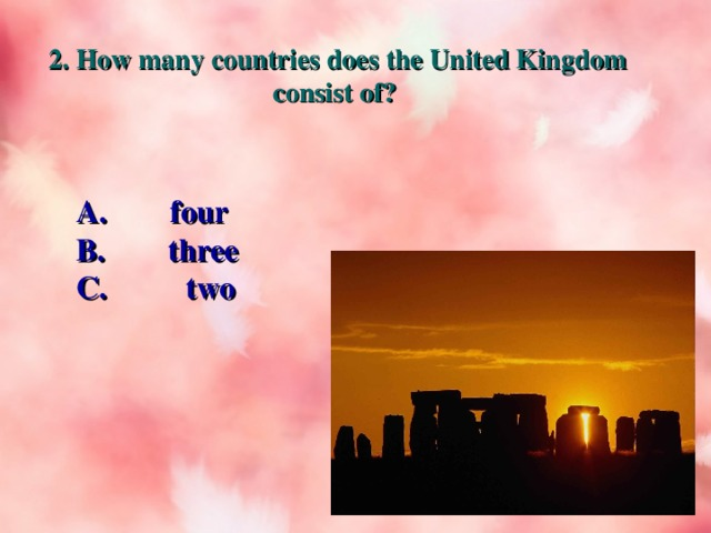 2. How many countries does the United Kingdom consist of? A. four B.  three C. two