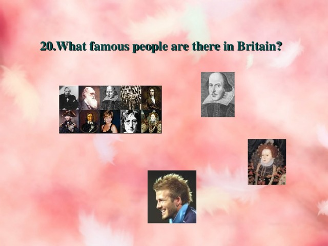 20. What famous people are there in Britain?