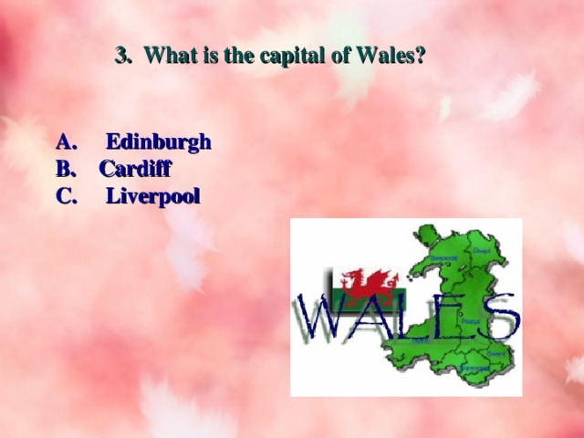 3. What is the capital of Wales? A. Edinburgh B. Cardiff C. Liverpool