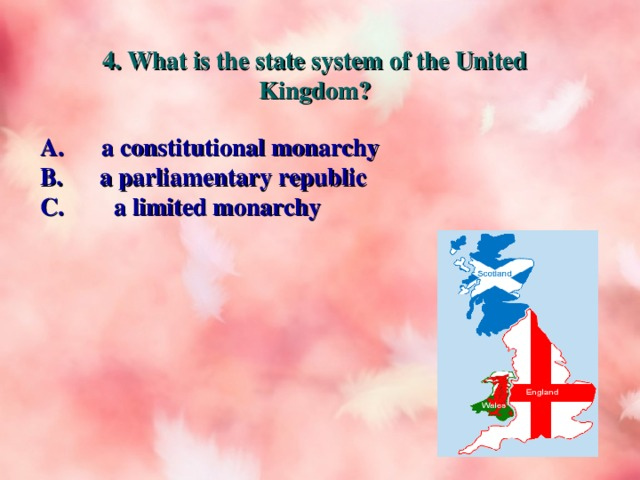 4. What is the state system of the United Kingdom? A. a constitutional monarchy B. a parliamentary republic C. a limited monarchy