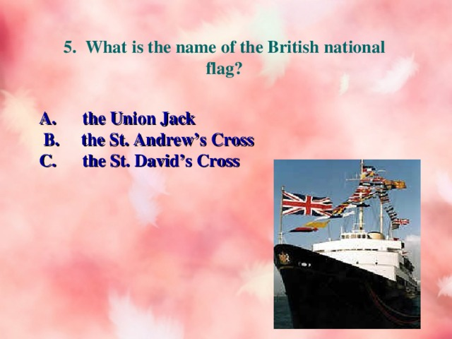 5. What is the name of the British national flag? A. the Union Jack  B. the St. Andrew's Cross C. the St. David's Cross