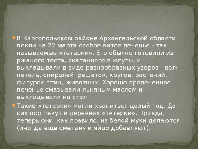 В Каргопольском районе Архангельской области пекли на 22 марта особое витое печенье - так называемые «тетерки». Его обычно готовили из ржаного теста, скатанного в жгуты, и выкладывали в виде разнообразных узоров - волн, петель, спиралей, решеток, кругов, растений, фигурок птиц, животных. Хорошо пропеченное печенье смазывали льняным маслом и выкладывали на стол. Такие «тетерки» могли храниться целый год. До сих пор пекут в деревнях «тетерки». Правда, теперь они, как правило, из белой муки делаются (иногда еще сметану и яйцо добавляют).
