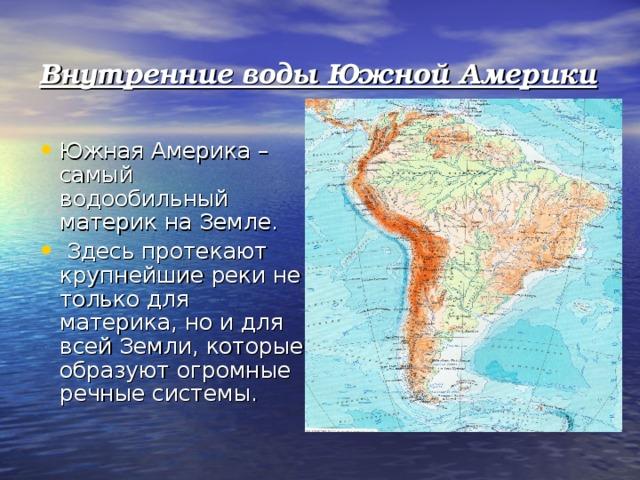 Внутренние воды Южной Америки Южная Америка – самый водообильный материк на Земле. Здесь протекают крупнейшие реки не только для материка, но и для всей Земли, которые образуют огромные речные системы.