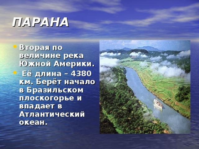 ПАРАНА Вторая по величине река Южной Америки. Её длина – 4380 км. Берёт начало в Бразильском плоскогорье и впадает в Атлантический океан.