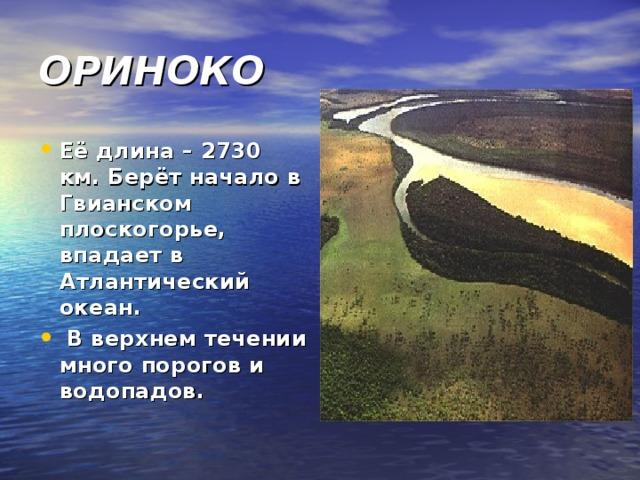ОРИНОКО Её длина – 2730 км. Берёт начало в Гвианском плоскогорье, впадает в Атлантический океан. В верхнем течении много порогов и водопадов.