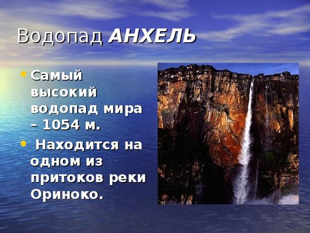 Водопад АНХЕЛЬ Самый высокий водопад мира – 1054 м. Находится на одном из притоков реки Ориноко.