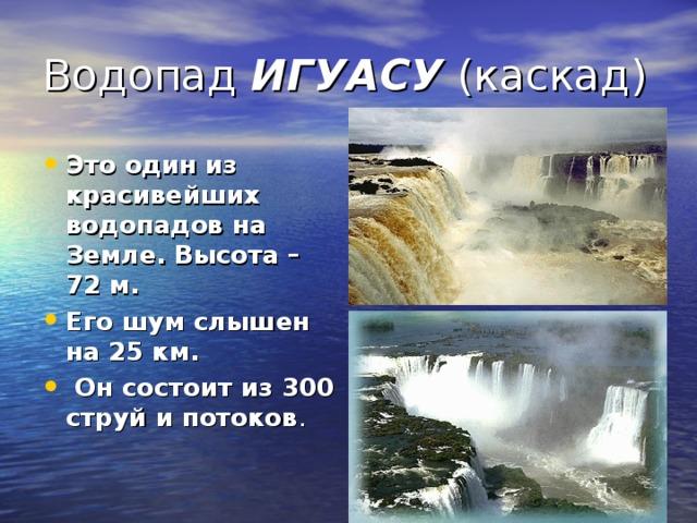 Водопад ИГУАСУ (каскад) Это один из красивейших водопадов на Земле. Высота – 72 м. Его шум слышен на 25 км. Он состоит из 300 струй и потоков .