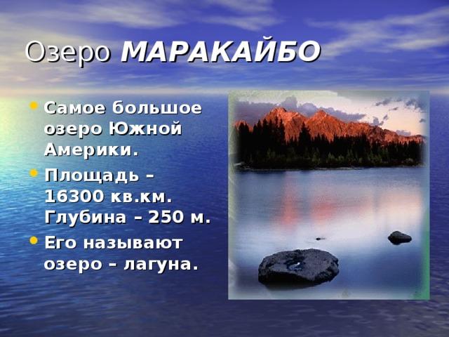 Озеро МАРАКАЙБО Самое большое озеро Южной Америки. Площадь – 16300 кв.км. Глубина – 250 м. Его называют озеро – лагуна.