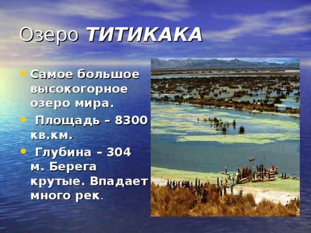 Озеро ТИТИКАКА Самое большое высокогорное озеро мира. Площадь – 8300 кв.км. Глубина – 304 м. Берега крутые. Впадает много рек .
