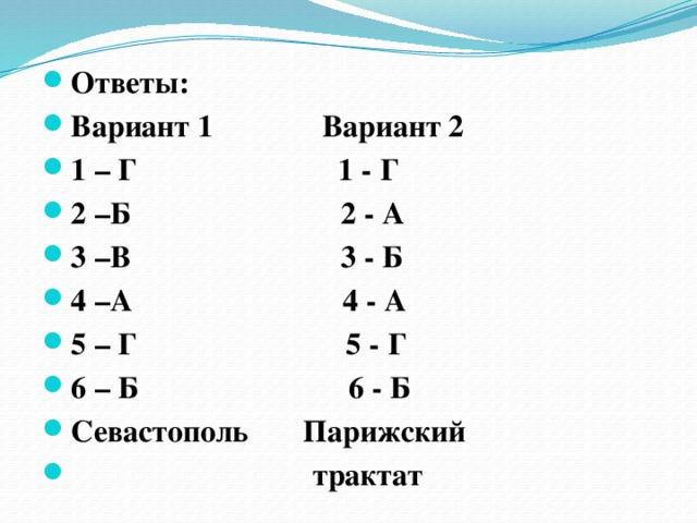Ответы: Вариант 1 Вариант 2 1 – Г 1 - Г 2 –Б 2 - А 3 –В 3 - Б 4 –А 4 - А 5 – Г 5 - Г 6 – Б 6 - Б Севастополь Парижский  трактат