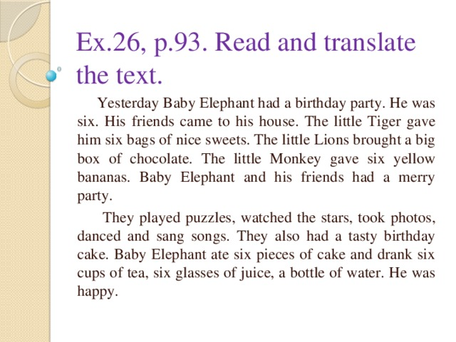 Ex.26, p.93. Read and translate the text.  Yesterday Baby Elephant had a birthday party. He was six. His friends came to his house. The little Tiger gave him six bags of nice sweets. The little Lions brought a big box of chocolate. The little Monkey gave six yellow bananas. Baby Elephant and his friends had a merry party.  They played puzzles, watched the stars, took photos, danced and sang songs. They also had a tasty birthday cake. Baby Elephant ate six pieces of cake and drank six cups of tea, six glasses of juice, a bottle of water. He was happy.
