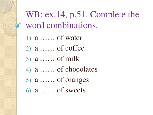WB: ex.14, p.51. Complete the word combinations. a …… of water a …… of coffee a …… of milk a …… of chocolates a …… of oranges a …… of sweets