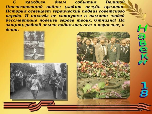 С каждым днем события Великой Отечественной войны уходят вглубь времени. История освещает героический подвиг советского народа. И никогда не сотрутся в памяти людей бессмертные подвиги героев твоих, Отчизна! На защиту родной земли поднялись все: и взрослые, и дети.