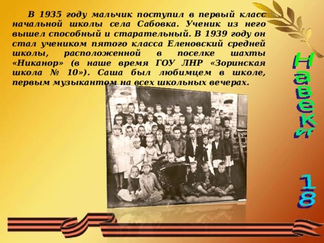 В 1935 году мальчик поступил в первый класс начальной школы села Сабовка. Ученик из него вышел способный и старательный. В 1939 году он стал учеником пятого класса Еленовский средней школы, расположенной в поселке шахты «Никанор» (в наше время ГОУ ЛНР «Зоринская школа № 10»). Саша был любимцем в школе, первым музыкантом на всех школьных вечерах.