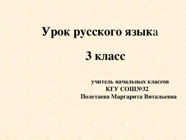 3 класс    учитель начальных классов  КГУ СОШ№32  Полетаева Маргарита Витальевна Урок русского язык а