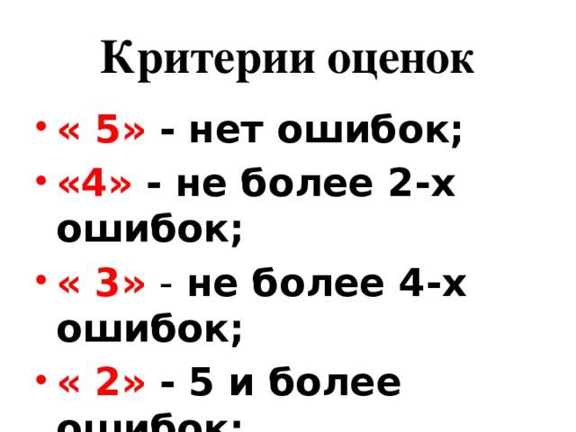 Критерии оценок « 5» - нет ошибок; «4» - не более 2-х ошибок; « 3» - не более 4-х ошибок; « 2» - 5 и более ошибок;