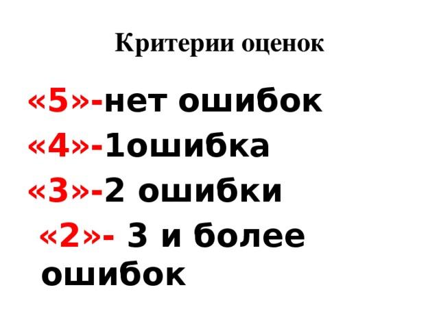 Критерии оценок «5»- нет ошибок «4»- 1ошибка «3»- 2 ошибки  «2»- 3 и более ошибок