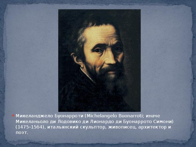Микеланджело Буонарроти (Michelangelo Buonarroti; иначе Микеланьоло ди Лодовико ди Лионардо ди Буонаррото Симони) (1475-1564), итальянский скульптор, живописец, архитектор и поэт.