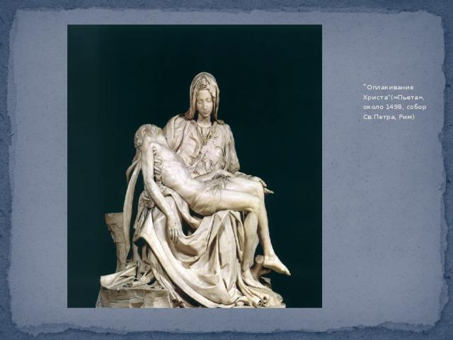 """"""" Оплакивание Христа""""(«Пьета», около 1498, собор Св.Петра, Рим)"""