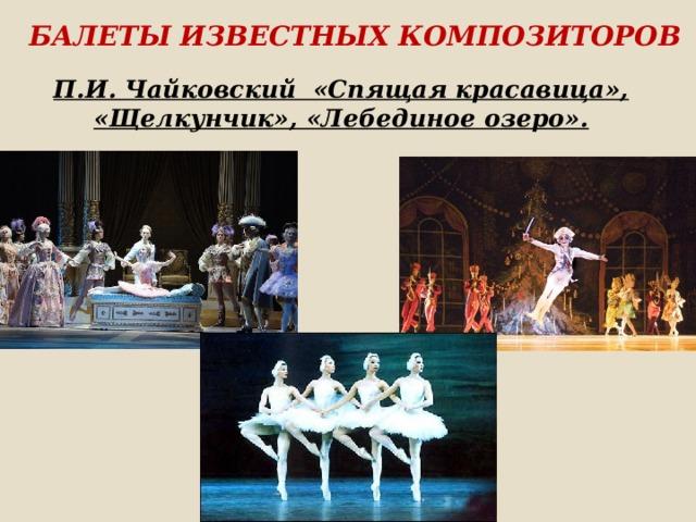 Балеты известных композиторов П.И. Чайковский «Спящая красавица», «Щелкунчик», «Лебединое озеро».