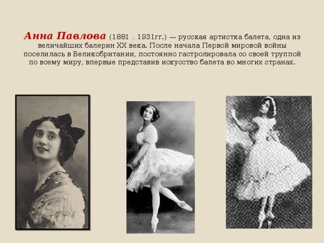 Анна Павлова  (1881 – 1931гг.)— русская артистка балета, одна из величайших балерин XX века. После начала Первой мировой войны поселилась в Великобритании, постоянно гастролировала со своей труппой по всему миру, впервые представив искусство балета во многих странах.