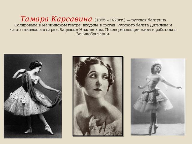 Тамара Карсавина  (1885 – 1978гг.)— русская балерина Солировала в Мариинском театре, входила в состав Русского балета Дягилева и часто танцевала в паре с Вацлавом Нижинским. После революции жила и работала в Великобритании.