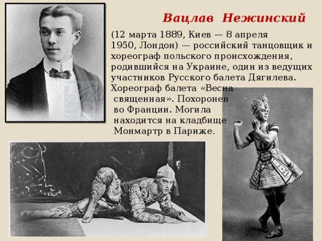 Вацлав Нежинский (12 марта 1889,Киев—8 апреля 1950,Лондон)—российский танцовщик и хореографпольскогопроисхождения, родившийся наУкраине, один из ведущих участниковРусского балета Дягилева. Хореограф балета «Весна  священная». Похоронен  во Франции. Могила  находится накладбище  Монмартр в Париже .