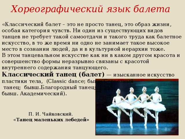 Хореографический язык балета « Классический балет – это не просто танец, это образ жизни, особая категория чувств. Ни один из существующих видов танцев не требует такой самоотдачи и такого труда как балетное искусство, в то же время ни одно не занимает такое высокое место в сознании людей, да и в культурной иерархии тоже.  В этом танцевальном искусстве как ни в каком другом красота и совершенство формы неразрывно связаны с красотой внутреннего содержания танцующего. Классический танец (балет) — изысканное искусство пластики тела,  (Classic dance; бывш.Серьезный  танец; бывш.Благородный танец;  бывш. Академический).   П. И. Чайковский.  « Танец маленьких лебедей»