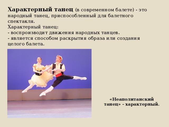 Характерный танец  (в современном балете) - это народный танец, приспособленный для балетного спектакля.  Характерный танец:  - воспроизводит движения народных танцев.  - является способом раскрытия образа или создания целого балета. «Неаполитанский танец» - характерный.
